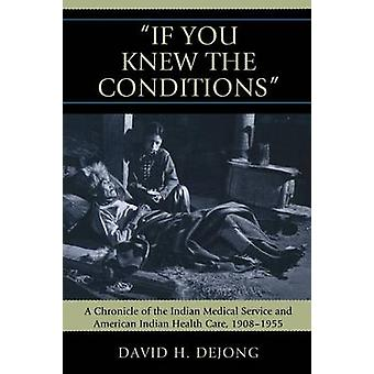 If You Knew the Conditions A Chronicle of the Indian Medical Service and American Indian Health Care 19081955 by DeJong & David H.