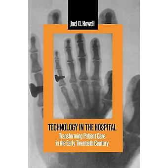 Technology in the Hospital Transforming Patient Care in the Early Twentieth Century by Howell & Joel D.