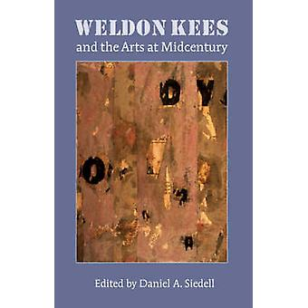 Weldon Kees and the Arts at Midcentury by Siedell & Daniel A.