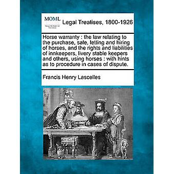 Horse warranty  the law relating to the purchase sale letting and hiring of horses and the rights and liabilities of innkeepers livery stable keepers and others using horses  with hints as to p by Lascelles & Francis Henry