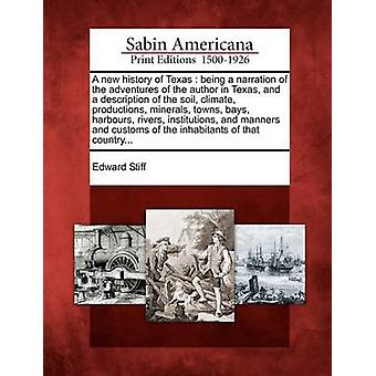 A new history of Texas  being a narration of the adventures of the author in Texas and a description of the soil climate productions minerals towns bays harbours rivers institutions and man by Stiff & Edward