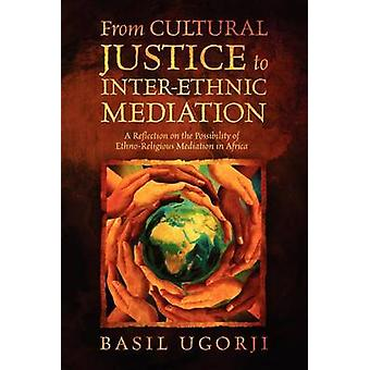 From Cultural Justice to InterEthnic MediationA Reflection on the Possibility of EthnoReligious Mediation in Africa by Ugorji & Basil