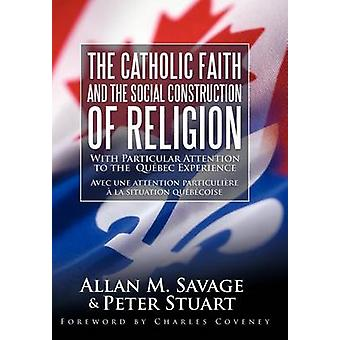The Catholic Faith and the Social Construction of Religion With Particular Attention to the Quebec Experience by Savage & Allan M.