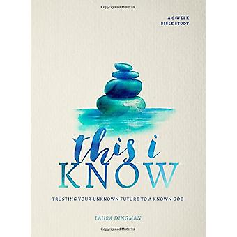 This I Know - Trusting Your Unknown Future to a Known God by Laura Din