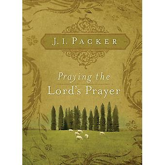 Praying the Lord's Prayer by J. I. Packer - 9781581349634 Book