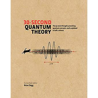 30-second Quantum Theory - The 50 most thought-provoking quantum conce
