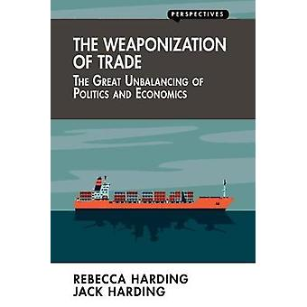The Weaponization of Trade - The Great Unbalancing of Politics and Eco