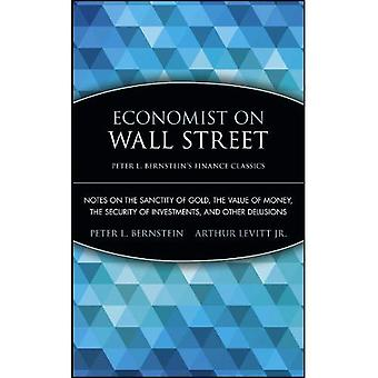 Economist on Wall Street: Notes on the Sanctity of Gold, the Value of Money, the Security of Investments, and Other Delusions (Peter L. Bernsteins Finance Classics)