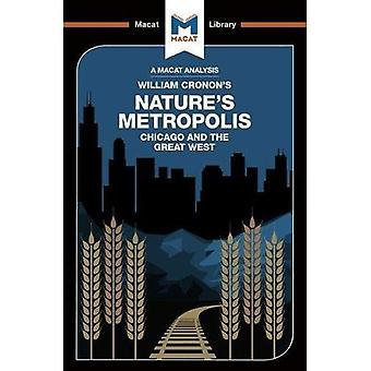 Nature's Metropolis: Chicago� And The Great West (The Macat Library)