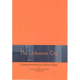 The Unknown City - Contesting Architecture and Social Space by Iain Bo