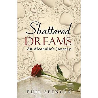 Shattered Dreams An Alcoholics Journey by Spencer & Phil