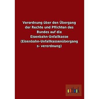 Verordnung Uber Den Ubergang Der Rechte Und Sind Des Bundes Auf Die EisenbahnUnfallkasse EisenbahnUnfallkassenubergangsverordnung Ohne autor