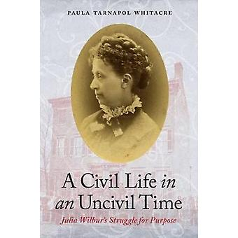 A Civil Life in an Uncivil Time - Julia Wilbur's Struggle for Purpose