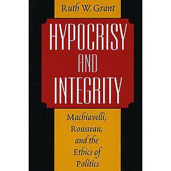 Hypocrisy and Integrity - Machiavelli - Rousseau and the Ethics of Pol