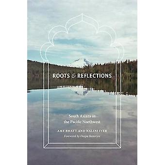 Roots and Reflections - South Asians in the Pacific Northwest by Amy B