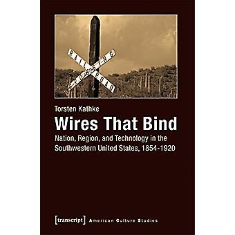 Wires That Bind - Nation - Region & Technology in the Southwestern Uni