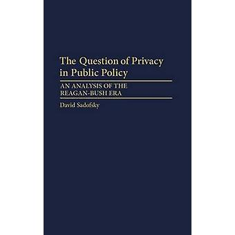 The Question of Privacy in Public Policy An Analysis of the ReaganBush Era by Sadofsky & David