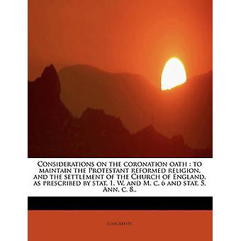 Considerations on the coronation oath  to maintain the Protestant reformed religion and the settlement of the Church of England as prescribed by stat. 1. W. and M. c. 6 and stat. 5. Ann. c. 8.. by Reeves & John