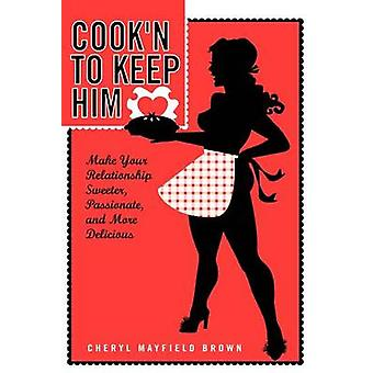 COOKN TO KEEP HIM  Make Your Relationship Sweeter Passionate and More Delicious by Brown & Cheryl Mayfield