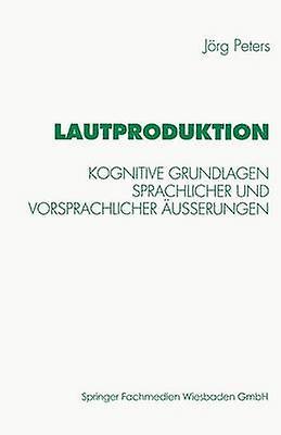 Lautproduktion  Kognitive Grundlagen sprachlicher und vorsprachlicher uerungen by Peters & Jrg