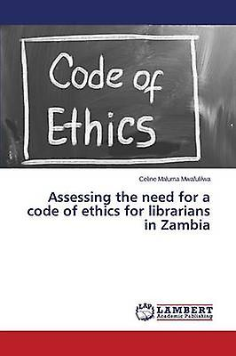 Assessing the need for a code of ethics for librarians in Zambia by Mwafulilwa Celine Maluma
