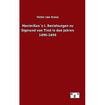Maximilians I. Beziehungen Zu Sigmund von Tirol in Den Jahren 14901496 von Kraus & Victor von