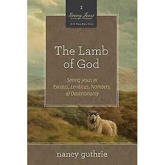 The Lamb of God - Seeing Jesus in Exodus - Leviticus - Numbers - and D
