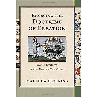Engaging the Doctrine of Creation - Cosmos - Creatures - and the Wise