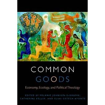 Common Goods - Economy - Ecology - and Political Theology by Melanie J