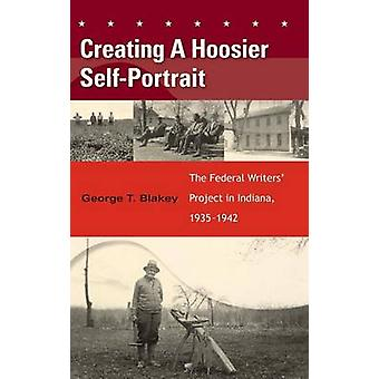 Creating a Hoosier SelfPortrait The Federal Writers Project in Indiana 19351942 by Blakey & George T.