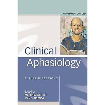Clinical Aphasiology  Future Directions A Festschrift for Chris Code by Ball & Martin