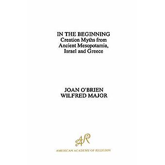 In the Beginning Creation Myths from Ancient Mesopotamia Israel and Greece by OBrien & Joan