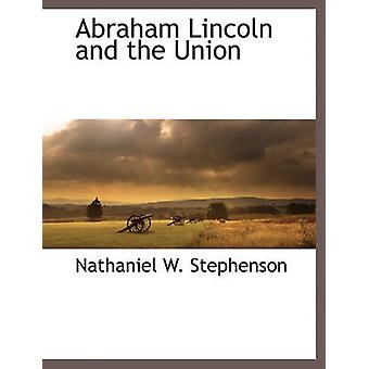 Abraham Lincoln and the Union by Stephenson & Nathaniel W.