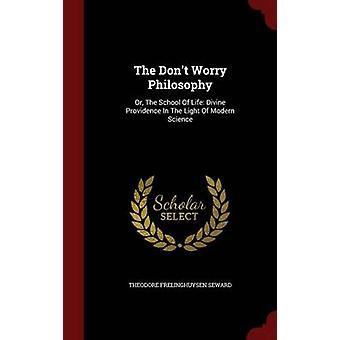 La philosophie de ne pas s'inquiéter ou de l'école de la vie de la Providence Divine à la lumière de la Science moderne par Seward & Théodore Frelinghuysen