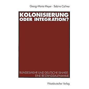 Kolonisierung oder Integration  Bundeswehr und deutsche Einheit. Eine Bestandsaufnahme by Meyer & GeorgMaria