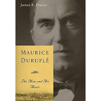 Maurice Durufle The Man and His Music by Frazier & James E.