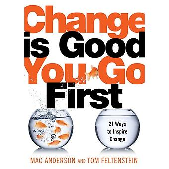 Change Is Good...You Go First: 21 Ways to Inspire Change (Hardcover) by Anderson Mac Feltenstein Tom
