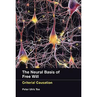 The Neural Basis of Free Will - Criterial Causation by Peter Ulric Tse