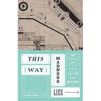 This Way Madness Lies - The Asylum and Beyond by Mike Jay - 9780500518
