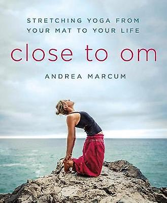 Close to Om - Stretching Yoga from Your Mat to Your Life by Andrea Mar