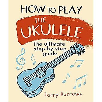 Hur man spela Ukulele: The Ultimate steg för steg Guide