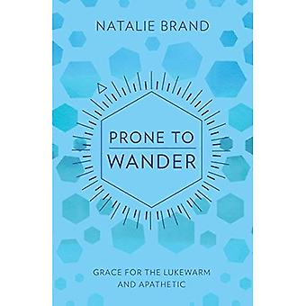 Prone to Wander: Grace for� the Lukewarm and Apathetic