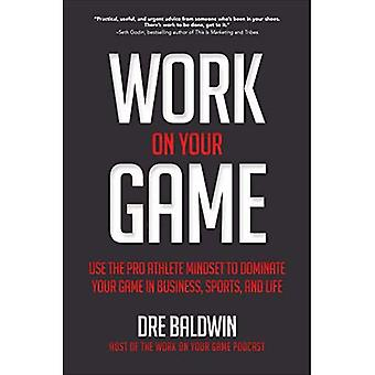 Work on Your Game: Use the Pro Athlete Mindset to� Dominate Your Game in Business, Sports, and Life