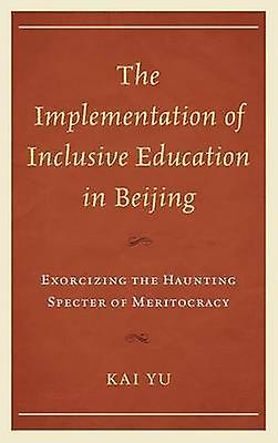 The Implementation of Inclusive Education in Beijing Exorcizing the Haunting Specter of Meritocracy by Yu & Kai