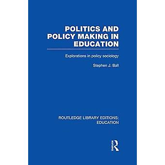Politics and Policy Making in Education  Explorations in Sociology by Ball & Stephen J.