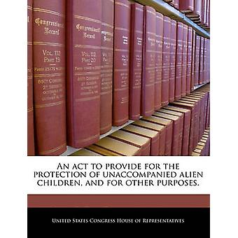 An act to provide for the protection of unaccompanied alien children and for other purposes. by United States Congress House of Represen