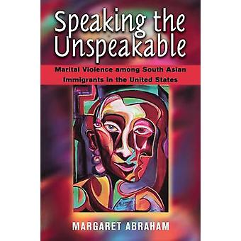 Speaking the Unspeakable Marital Violence among South Asian Immigrants in the United States by Abraham & Margaret