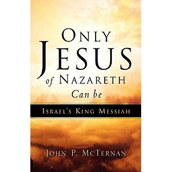 Only Jesus of Nazareth Can Be Israels King Messiah by McTernan & John P