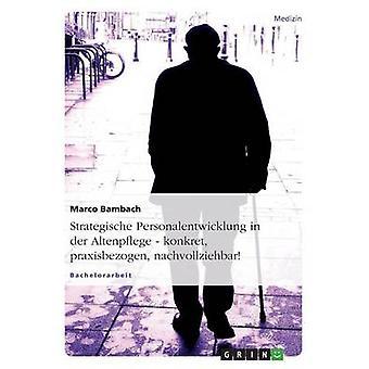 Strategische Personalentwicklung in der Altenpflege. Konkret Praxisbezogen Nachvollziehbar durch & Marco Bambach