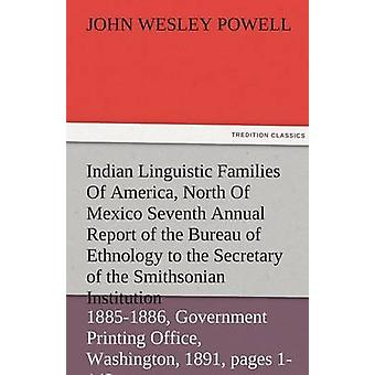 Indian Linguistic Families of America North of Mexico Seventh Annual Report of the Bureau of Ethnology to the Secretary of the Smithsonian Institutio by Powell & John Wesley